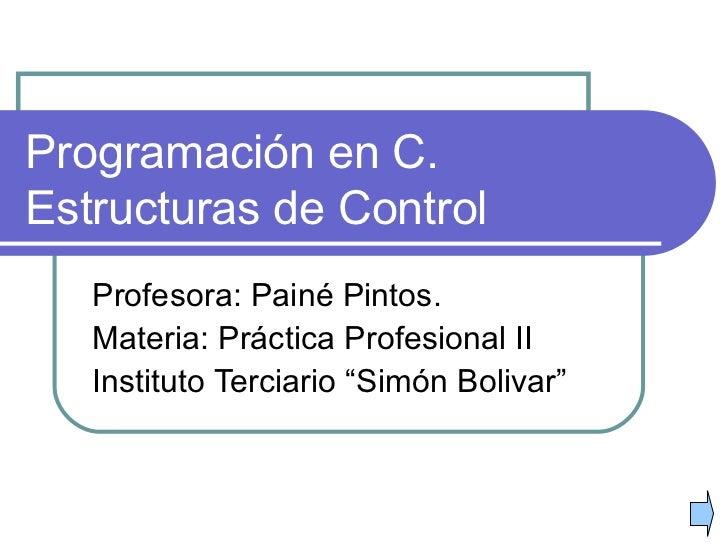 """Programación en C. Estructuras de Control Profesora: Painé Pintos. Materia: Práctica Profesional II Instituto Terciario """"S..."""