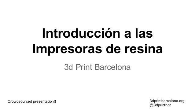 Introducción a las Impresoras de resina 3d Print Barcelona  Crowdsourced presentation!!  3dprintbarcelona.org @3dprintbcn