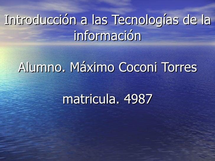 Introducción a las Tecnologías de la información Alumno. Máximo Coconi Torres matricula. 4987