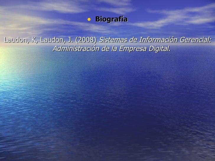 <ul><li>Biografía </li></ul><ul><li>Laudon, K, Laudon, J. (2008)  Sistemas de Información Gerencial: Administración de la ...