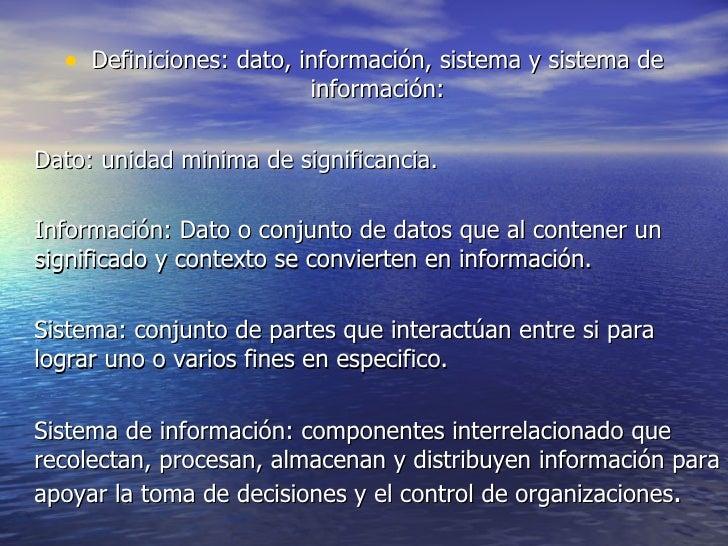 <ul><li>Definiciones: dato, información, sistema y sistema de información: </li></ul><ul><li>Dato: unidad minima de signif...