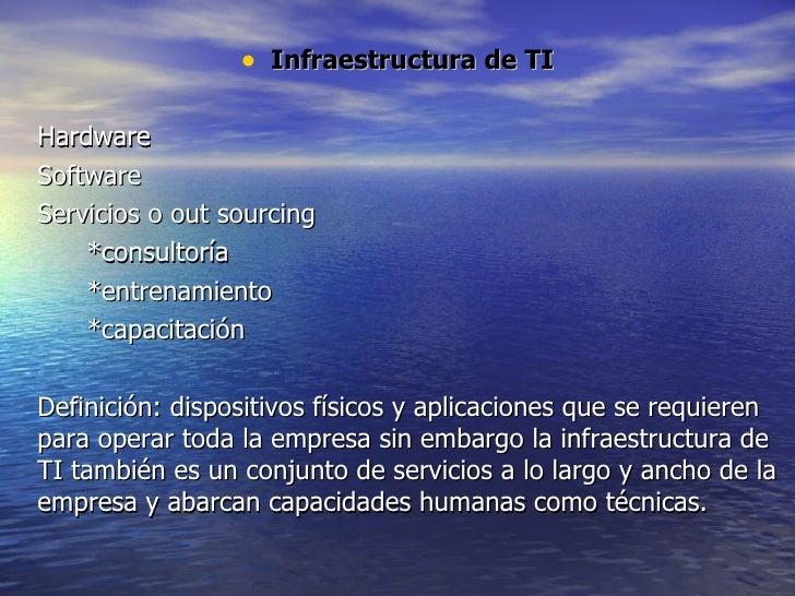 <ul><li>Infraestructura de TI </li></ul><ul><li>Hardware </li></ul><ul><li>Software </li></ul><ul><li>Servicios o out sour...