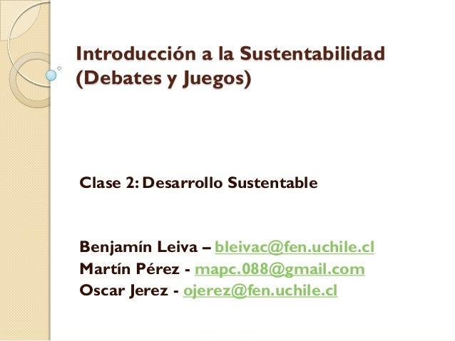 Introducción a la Sustentabilidad (Debates y Juegos) Clase 2: Desarrollo Sustentable Benjamín Leiva – bleivac@fen.uchile.c...