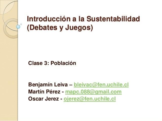 Introducción a la Sustentabilidad (Debates y Juegos) Clase 3: Población Benjamín Leiva – bleivac@fen.uchile.cl Martín Pére...