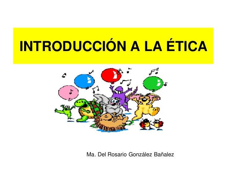 INTRODUCCIÓN A LA ÉTICA             Ma. Del Rosario González Bañalez