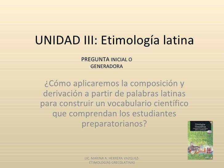 UNIDAD III: Etimología latina           PREGUNTA INICIAL O               GENERADORA ¿Cómo aplicaremos la composición y der...