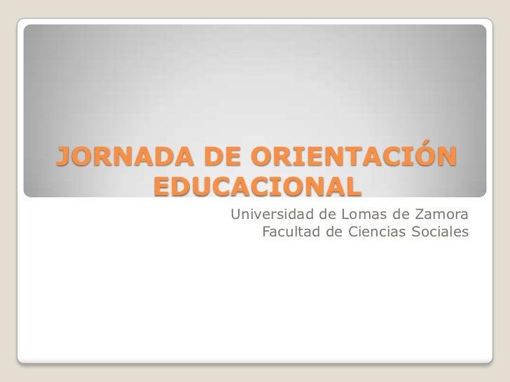 JORNADA DE ORIENTACIÓN EDUCACIONAL<br />Universidad de Lomas de Zamora<br />Facultad de Ciencias Sociales<br />
