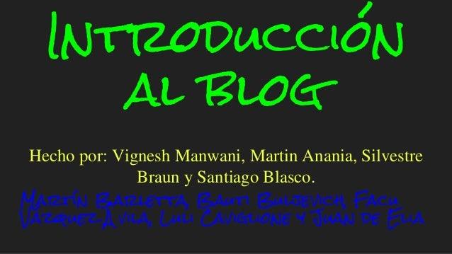 Introducción al blog Hecho por: Vignesh Manwani, Martin Anania, Silvestre Braun y Santiago Blasco. Martín Barletta, Bauti ...