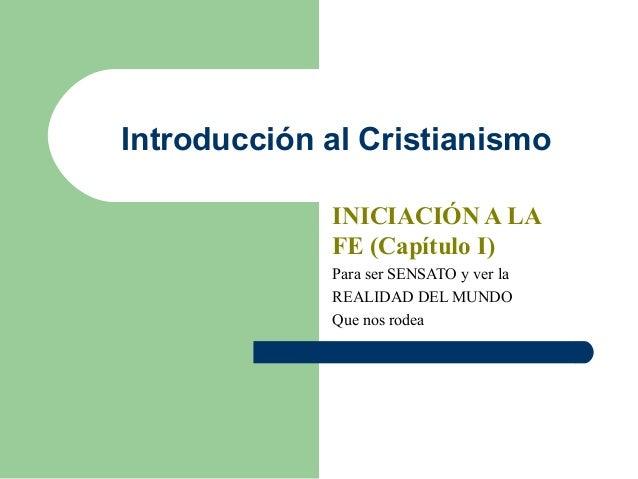 Introducción al Cristianismo INICIACIÓN A LA FE (Capítulo I) Para ser SENSATO y ver la REALIDAD DEL MUNDO Que nos rodea