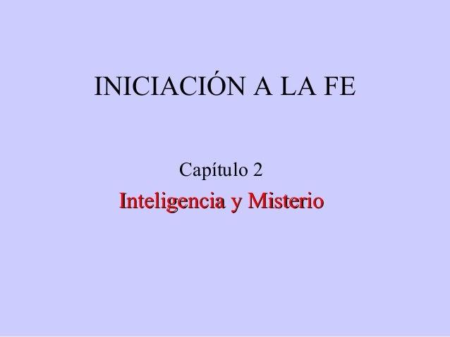 INICIACIÓN A LA FE Capítulo 2 Inteligencia y MisterioInteligencia y Misterio