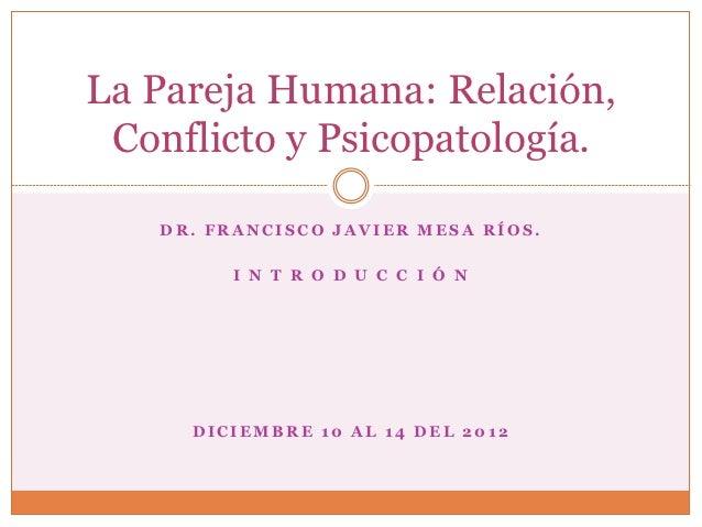 La Pareja Humana: Relación, Conflicto y Psicopatología.   DR. FRANCISCO JAVIER MESA RÍOS.        I N T R O D U C C I Ó N  ...