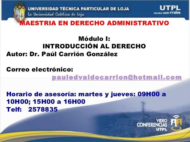 MAESTRIA EN DERECHO ADMINISTRATIVO Módulo I: INTRODUCCIÓN AL DERECHO Autor: Dr. Paúl Carrión González Correo electrónico: ...
