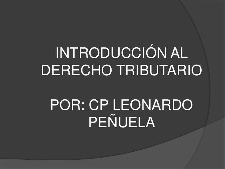 INTRODUCCIÓN AL DERECHO TRIBUTARIOPOR: CP LEONARDO PEÑUELA <br />