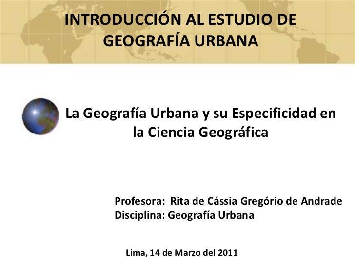 INTRODUCCIÓN AL ESTUDIO DE GEOGRAFÍA URBANA<br />La Geografía Urbana y su Especificidad en la Ciencia Geográfica<br />Prof...