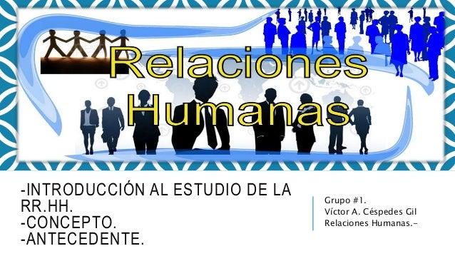 -INTRODUCCIÓN AL ESTUDIO DE LA RR.HH. -CONCEPTO. -ANTECEDENTE. Grupo #1. Víctor A. Céspedes Gil Relaciones Humanas.-