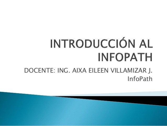 DOCENTE: ING. AIXA EILEEN VILLAMIZAR J.InfoPath