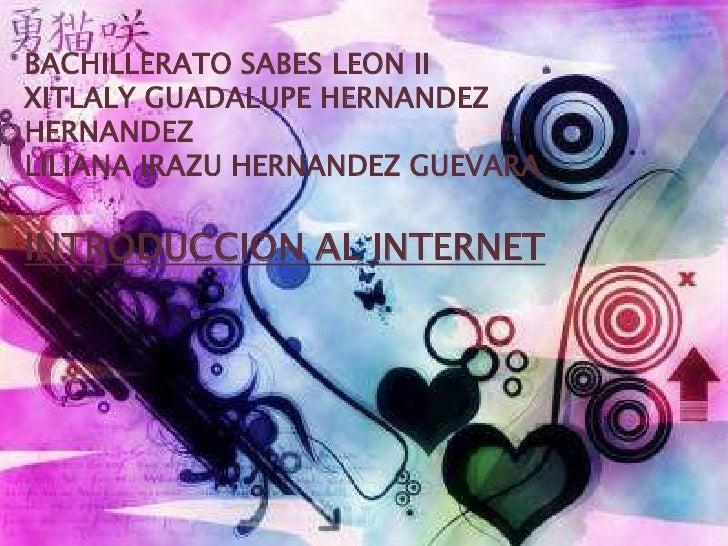 BACHILLERATO SABES LEON IIXITLALY GUADALUPE HERNANDEZHERNANDEZLILIANA IRAZU HERNANDEZ GUEVARAINTRODUCCION AL INTERNET
