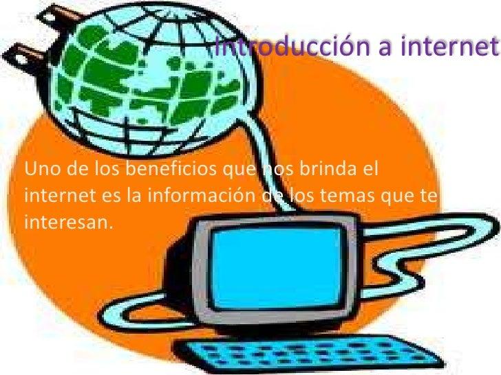 Introducción a internet• Uno de los beneficios que nos brinda el  internet es la información de los temas que te  interesan.
