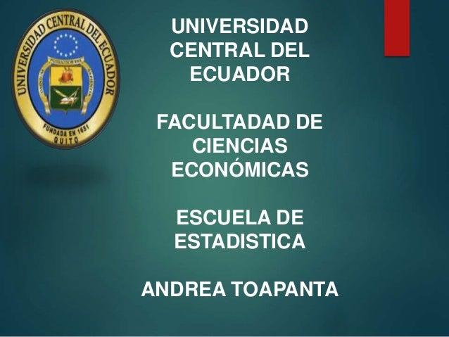UNIVERSIDAD CENTRAL DEL ECUADOR FACULTADAD DE CIENCIAS ECONÓMICAS ESCUELA DE ESTADISTICA ANDREA TOAPANTA