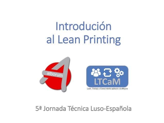 5ª Jornada Técnica Luso-Española Oporto, 18 Noviembre, 2016 Introdución al Lean Printing 5ª Jornada Técnica Luso-Española