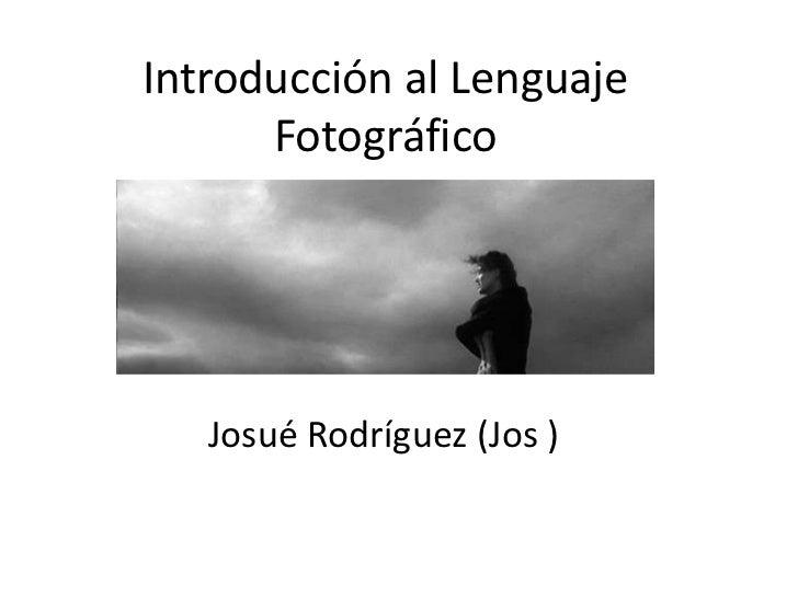 Introducción al Lenguaje Fotográfico<br />Josué Rodríguez (Jos )<br />