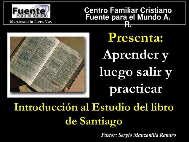 Presenta: Aprender y luego salir y practicar Introducción al Estudio del libro de Santiago Martínez de la Torre, Ver. Cent...