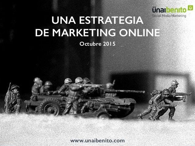 UNA ESTRATEGIA DE MARKETING ONLINE Octubre 2015 www.unaibenito.com