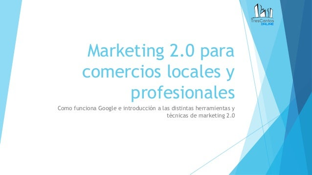 Marketing 2.0 para comercios locales y profesionales Como funciona Google e introducción a las distintas herramientas y té...