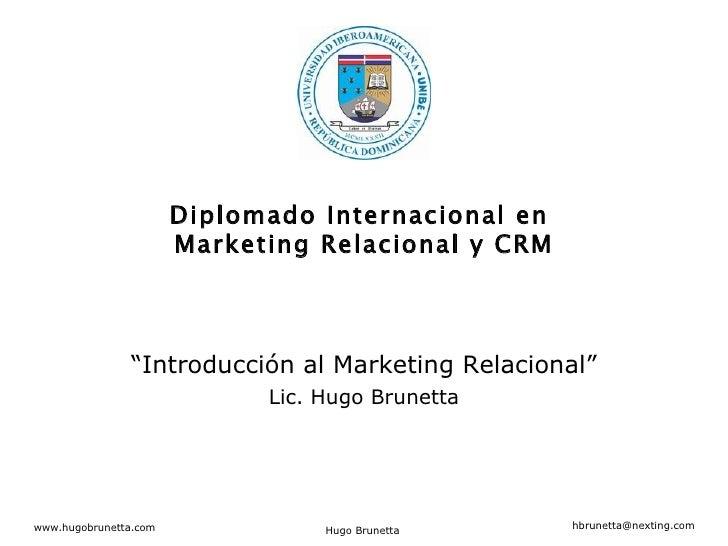 """"""" Introducción al Marketing Relacional"""" Lic. Hugo Brunetta Diplomado Internacional en  Marketing Relacional y CRM"""