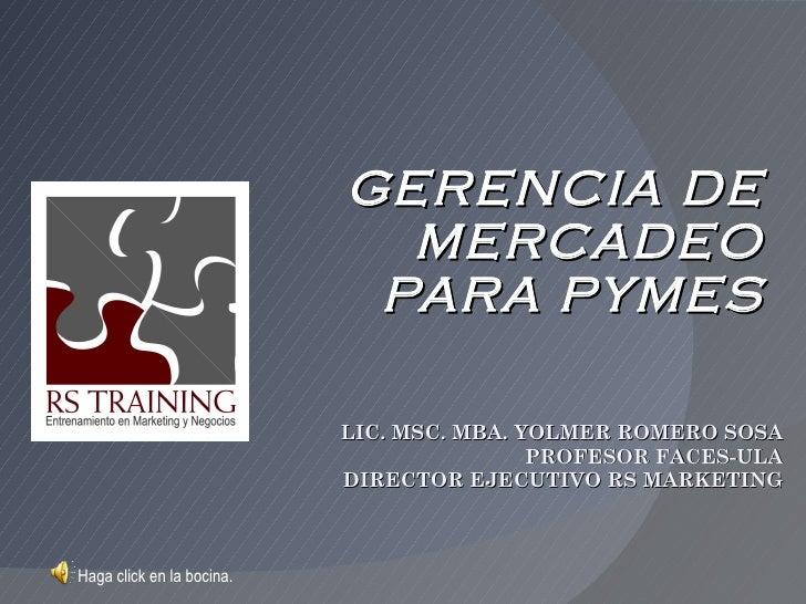 GERENCIA DE MERCADEO PARA PYMES LIC. MSC. MBA. YOLMER ROMERO SOSA PROFESOR FACES-ULA DIRECTOR EJECUTIVO RS MARKETING Haga ...