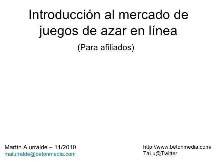 Introducción al mercado de juegos de azar en línea (Para afiliados) http://www.betonmedia.com/ [email_address] Martín Alur...