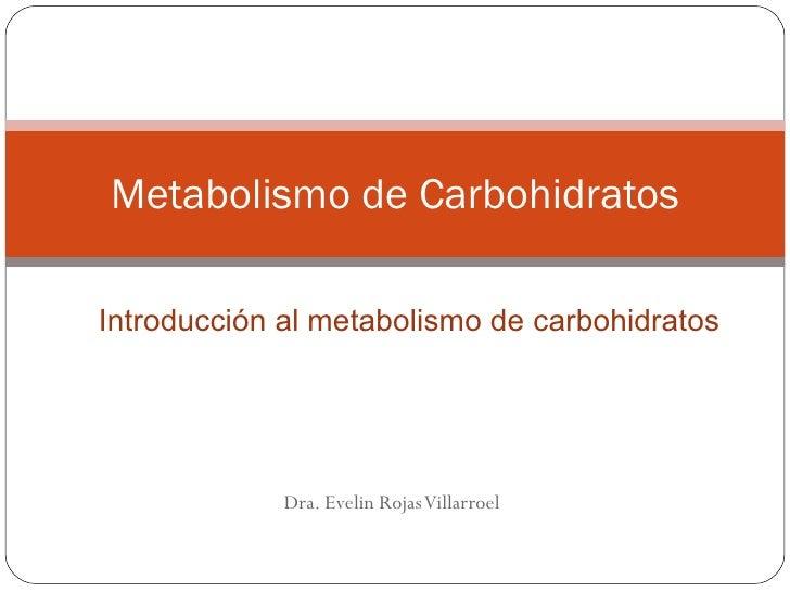 Metabolismo de CarbohidratosIntroducción al metabolismo de carbohidratos             Dra. Evelin Rojas Villarroel