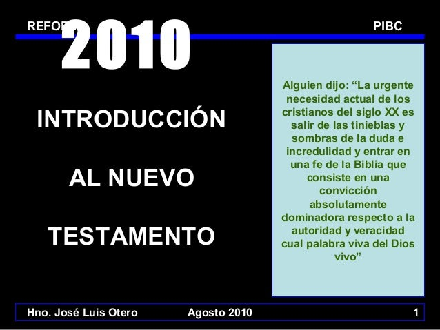 """2010  REFORMI  INTRODUCCIÓN AL NUEVO TESTAMENTO Hno. José Luis Otero  Agosto 2010  PIBC  Alguien dijo: """"La urgente necesid..."""
