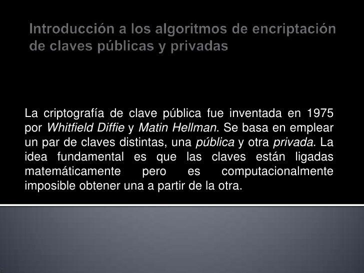 Introducción a los algoritmos de encriptación de claves públicas y privadas<br />La criptografía de clave pública fue inve...