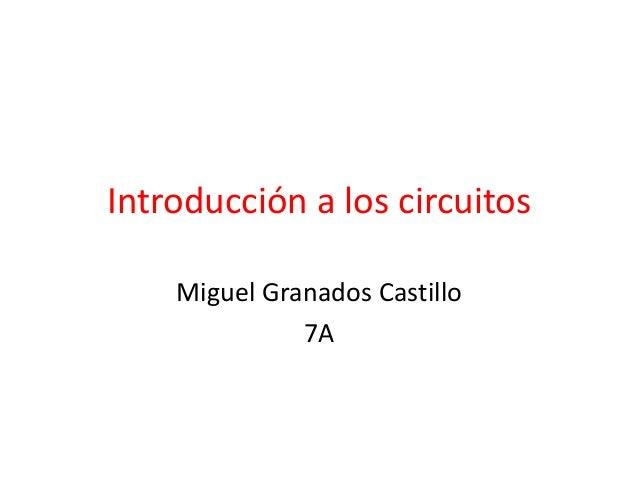 Introducción a los circuitos Miguel Granados Castillo 7A