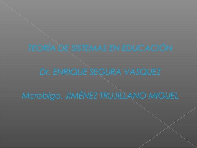 TEORÍA DE SISTEMAS EN EDUCACIÓN Dr. ENRIQUE SEGURA VASQUEZ Mcroblgo. JIMÉNEZ TRUJILLANO MIGUEL