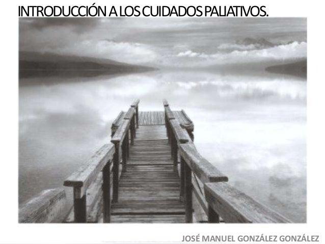 INTRODUCCIÓN A LOS CUIDADOS PALIATIVOS.  JOSÉ MANUEL GONZÁLEZ GONZÁLEZ