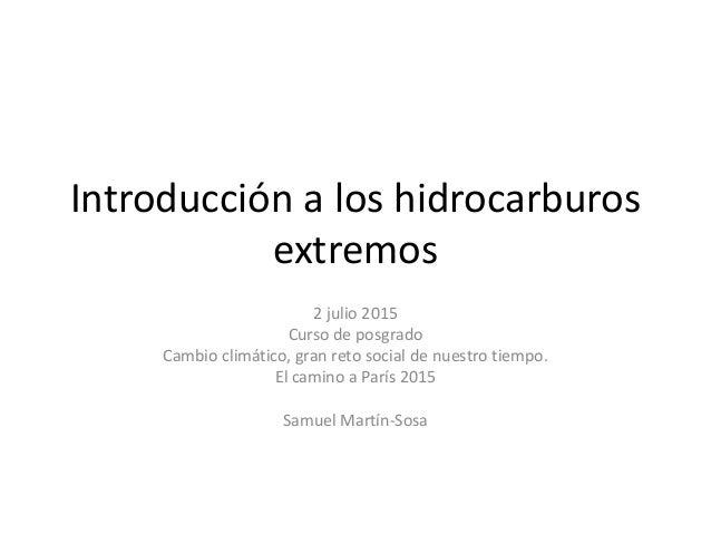 Introducción a los hidrocarburos extremos 2 julio 2015 Curso de posgrado Cambio climático, gran reto social de nuestro tie...