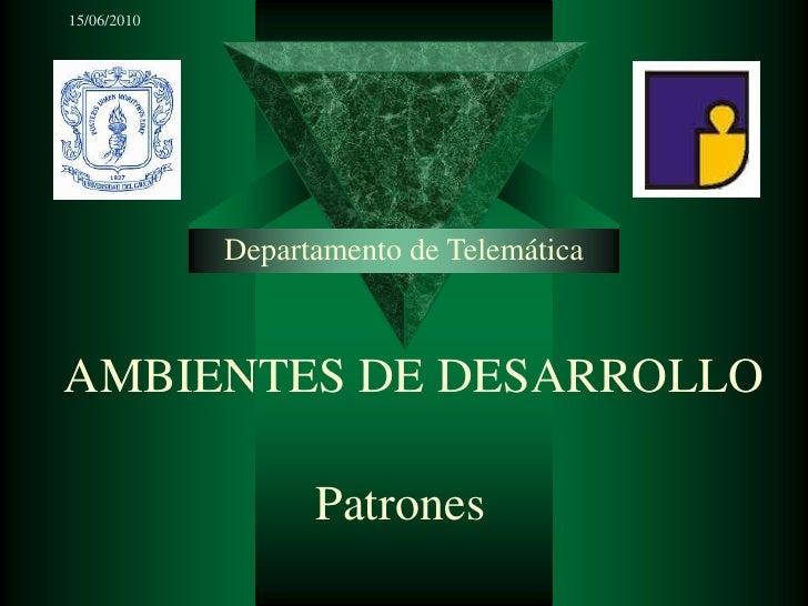 15/06/2010<br />Departamento de Telemática<br />AMBIENTES DE DESARROLLO<br />Patrones<br />