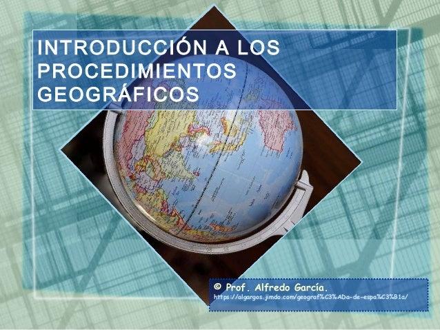 INTRODUCCIÓN A LOS PROCEDIMIENTOS GEOGRÁFICOS © Prof. Alfredo García. https://algargos.jimdo.com/geograf%C3%ADa-de-espa%C3...