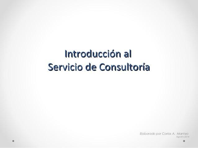 Introducción alIntroducción al Servicio de ConsultoríaServicio de Consultoría Elaborado por Carlos A. Manteo Agosto 2014