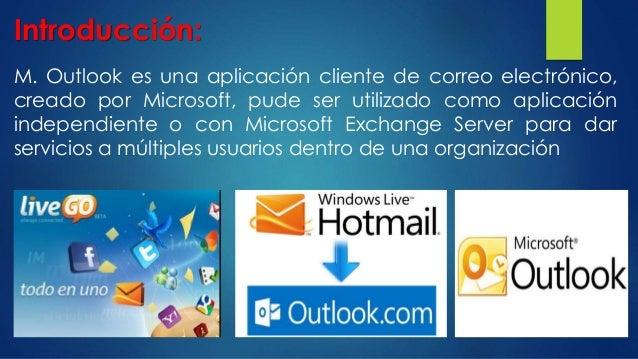 Introducción: M. Outlook es una aplicación cliente de correo electrónico, creado por Microsoft, pude ser utilizado como ap...