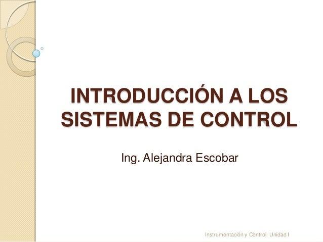 INTRODUCCIÓN A LOSSISTEMAS DE CONTROL    Ing. Alejandra Escobar                   Instrumentación y Control. Unidad I