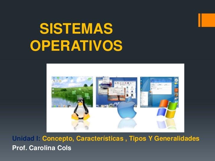 SISTEMAS     OPERATIVOSUnidad I: Concepto, Características , Tipos Y GeneralidadesProf. Carolina Cols