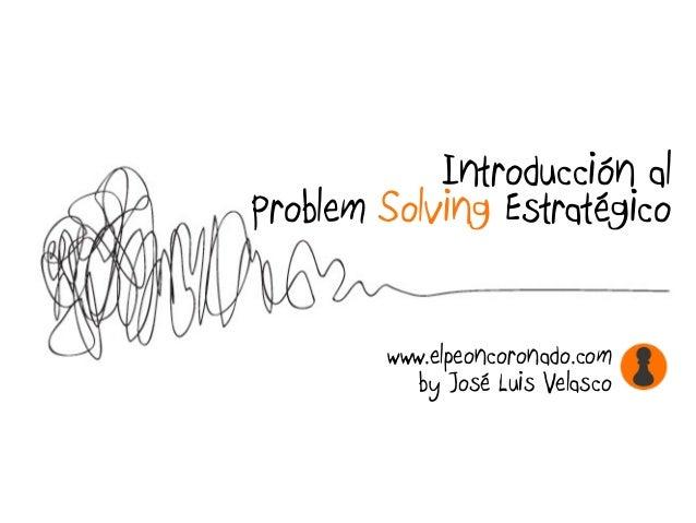 Introducción al Problem Solving Estratégico www.elpeoncoronado.com by José Luis Velasco