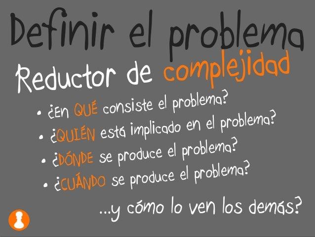 Definir el problema Reductor de complejidad • ¿En QUÉ consiste el problema? • ¿QUIÉN está implicado en el problema? • ¿DÓN...