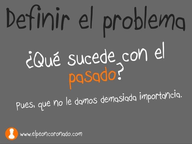 Definir el problema ¿Qué sucede con el pasado? Pues, que no le damos demasiada importancia. www.elpeoncoronado.com