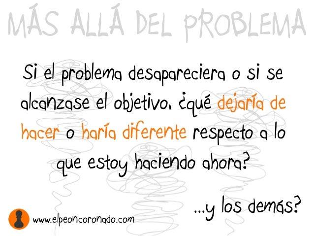 MÁS ALLÁ DEL PROBLEMA Si el problema desapareciera o si se alcanzase el objetivo, ¿qué dejaría de hacer o haría diferente ...