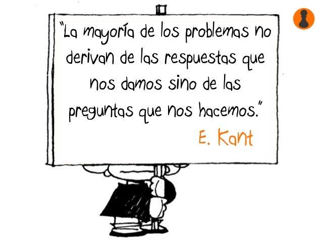 """""""La mayoría de los problemas no derivan de las respuestas que nos damos sino de las preguntas que nos hacemos."""" E. Kant"""
