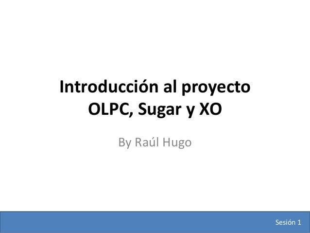Introducción al proyecto    OLPC, Sugar y XO       By Raúl Hugo                           Sesión 1